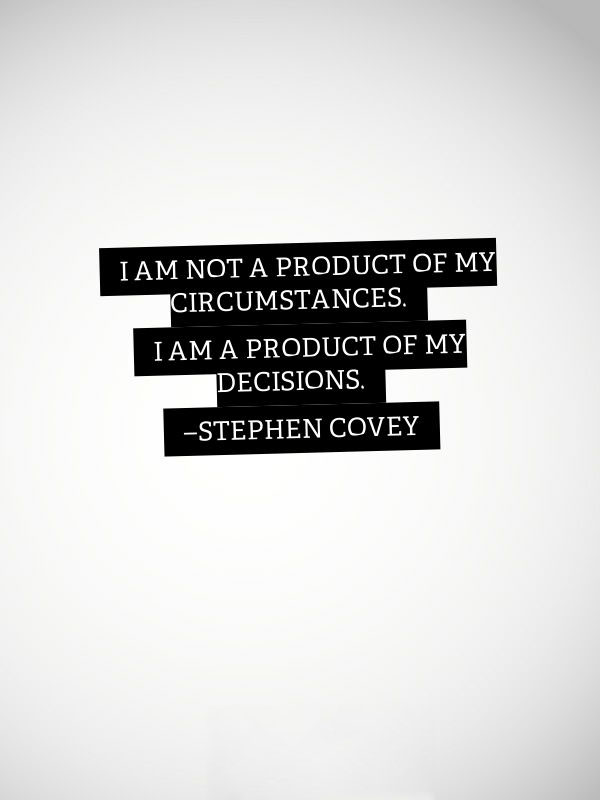 I AM a Product of My Circumstances. I am a product of my decisions. Stephen Covey