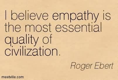 I Believe Empathy Is The Most Essential Quality Of Civilization. Roger Ebert