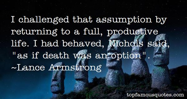 I Challenged That Assumption By Returning To A Full, Productive Life. I Had Behaved, Nichols Said,'as If Death Was An Option. Lance Armstrong