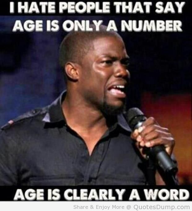 I Hate People That Say Age Is Only A Number Age Is Clearly A Word