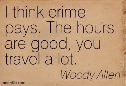 I Think Crime Pays The Hours Are Good Up Travel A Lot. Woody Allen