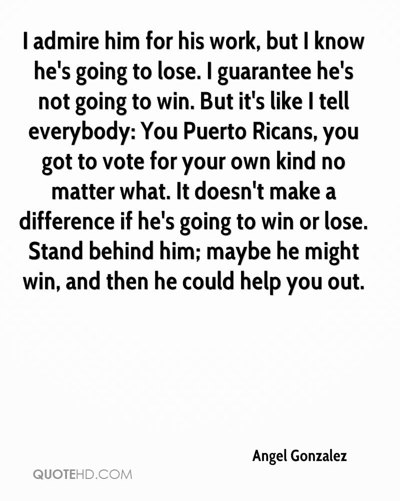 I admire him for his work, but I know he's going to lose. I guarantee he's not going to win. But it's like I tell everybody,You Puerto Ricans, you got to vote for your ... - Angel Gonzalez
