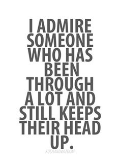 I admire someone who has been through alot and still keeps their head up