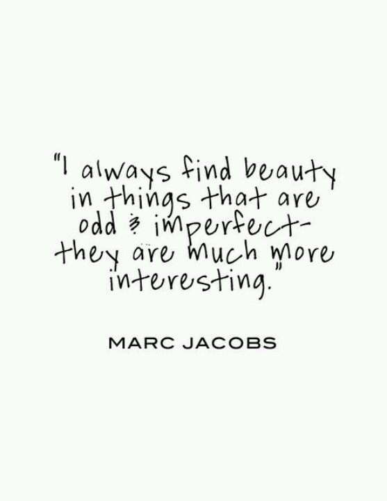 I always find beauty in things that are odd and imperfect - they are much more interesting. Marc Jacobs