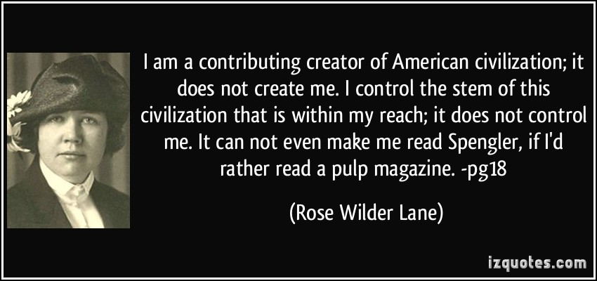 I am a contributing creator of American civilization; it does not create me. I control the stem of this civilization that is within my reach; ... Rose Wilder Lane