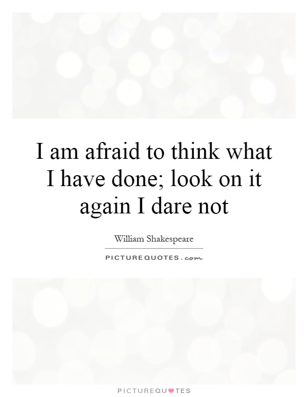I am afraid to think what I have done,. Look on it again I dare not - William Shakespeare