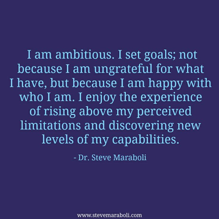 I am ambitious. I set goals; not because I am ungrateful for what I have, but because I am happy with who I am. I enjoy the experience of rising above my perceived limitations..... Steve Maraboli