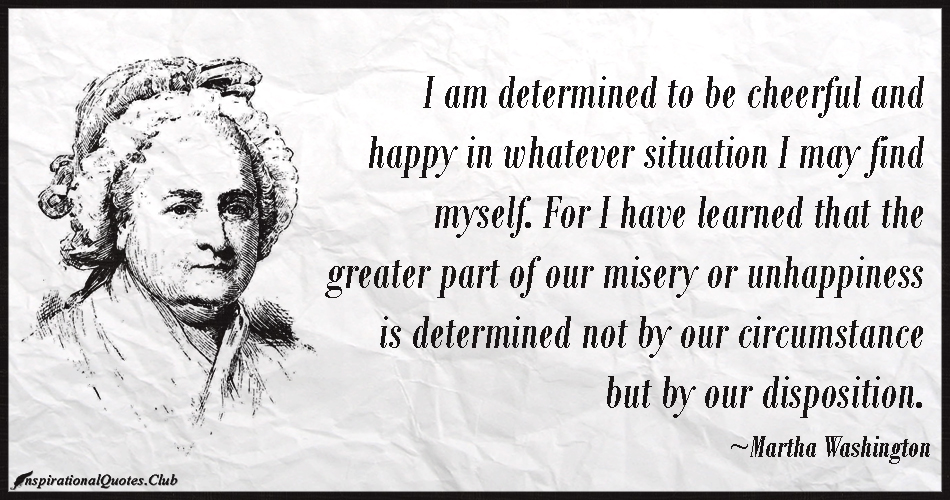 I am determined to be cheerful and happy in whatever situation I may find myself. For I have learned that the greater part of our.... Martha Washingtonttery