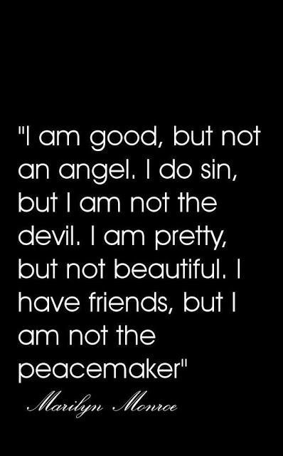 I am good, but not an angel. I do sin, but I am not the devil. I am pretty, but not beautiful. I have friends, but I am not the peacemaker. Marilyn Monroe