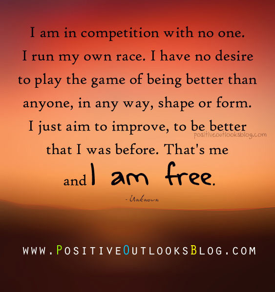 I am in competition with no-one. I run my own race. I have no desire to play the game of being better than anyone, in any way, shape or form...