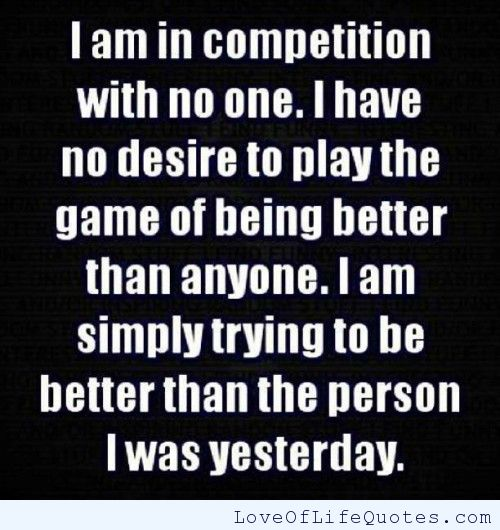 I am in competition with no one. i have no desire to play the game of being better than anyone. i am simply trying to be better than the person i was..