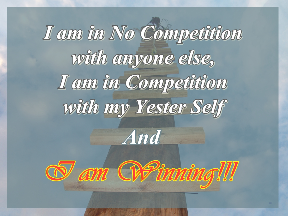 I am in no competition with anyone else, I am in competition with my Yester Self and I Am Winning