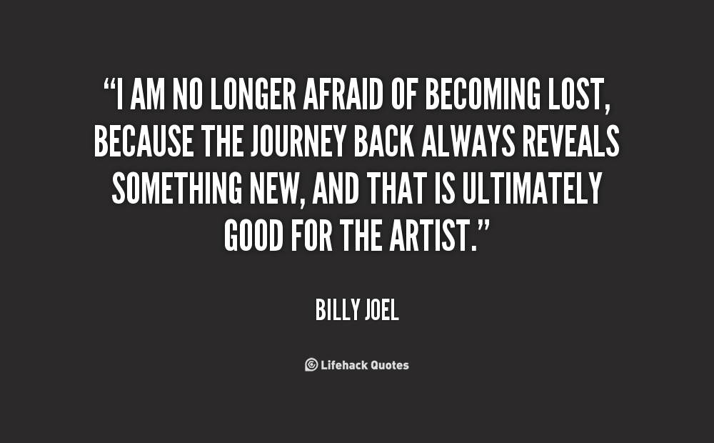 I am no longer afraid of becoming lost, because the journey back always reveals something new, and that is ultimately good for the artist - Billy Joel