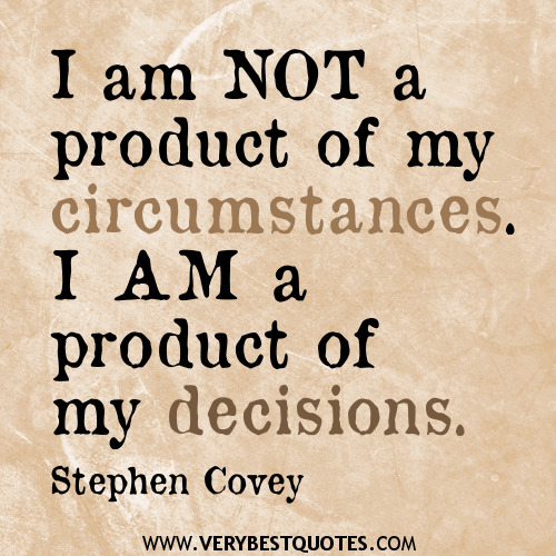 I am not a product of my circumstances. I am a product of my decisions. Stephen R. Covey
