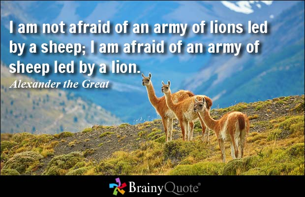 I am not afraid of an army of lions led by a sheep, I am afraid of an army of sheep led by a lion - Alexander the Great