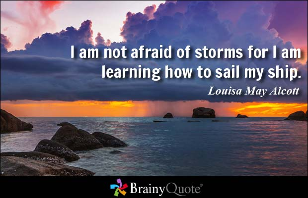 I am not afraid of storms for I am learning how to sail my ship - Louisa May Alcott