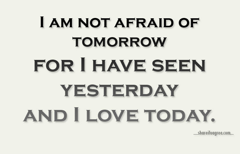 I am not afraid of tomorrow, for I have seen yesterday and I love today