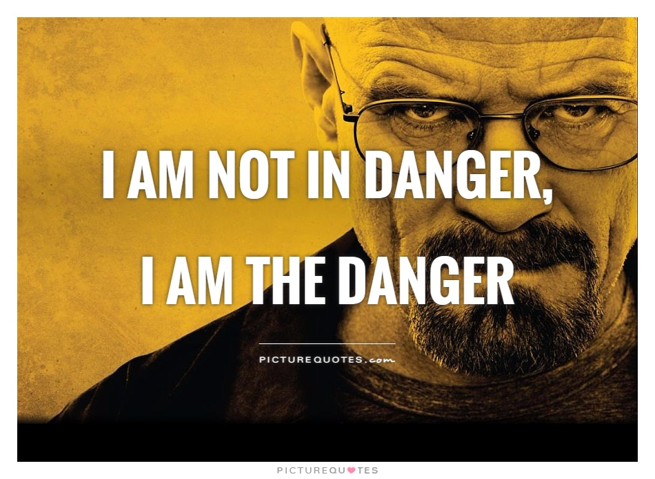 I am not in danger, I am the danger