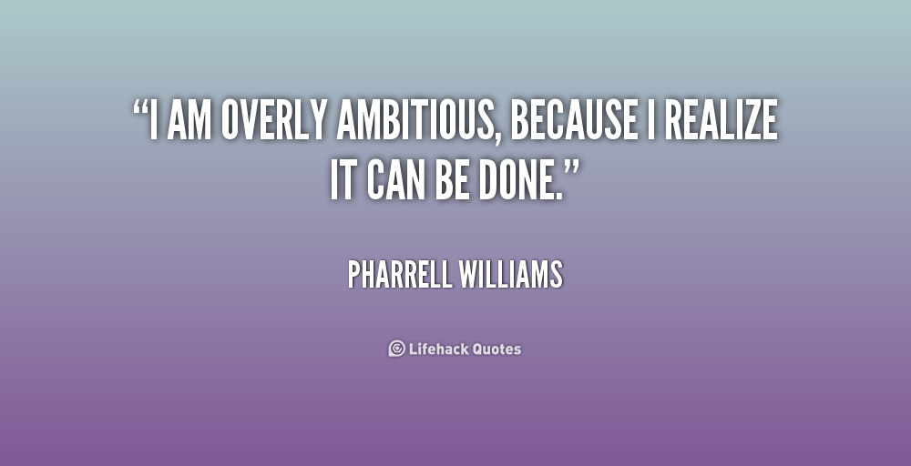 I am overly ambitious, because I realize it can be done. Pharrell Williams