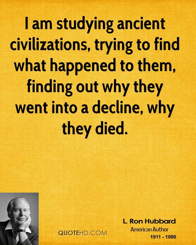 I am studying ancient civilizations, trying to find what happened to them, finding out why they went into a decline, why they died. L. Ron Hubbard