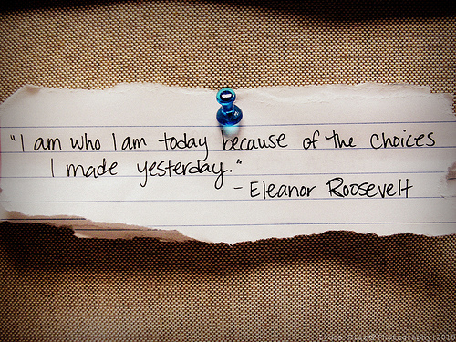 I am who I am today because of the choices I made yesterday. Eleanor Roosevelt