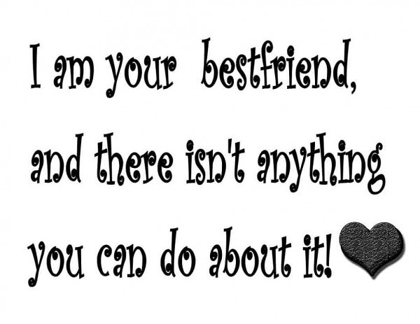 I am your bestfriend and there isn't anything you can do about it