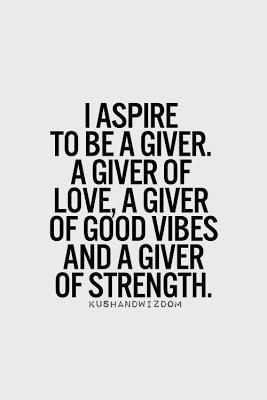 I aspire to be a giver. A giver of love, a giver of good vibes, and a giver of strength