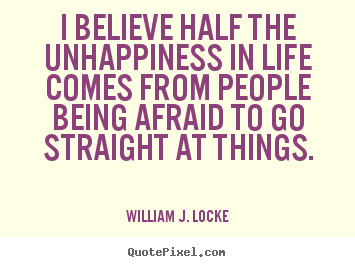 I believe half the unhappiness in life comes from people being afraid to go straight at things - William J. Locke