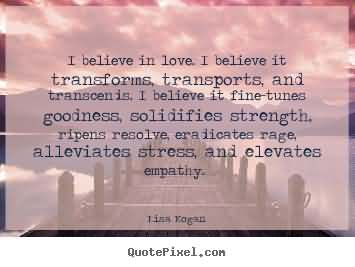 I believe in love. I believe it transforms, transports, and transcends. I believe it fine-tunes goodness, solidifies strength, ripens resolve, ... Lisa Kogan