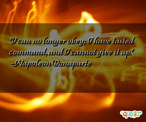 I can no longer obey; I have tasted command, and I cannot give it up. Napoleon Bonaparte