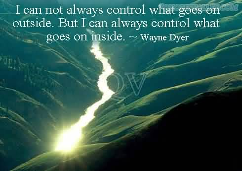 I cannot always control what goes on outside. But you can always control what goes on inside. Wayne Dyer