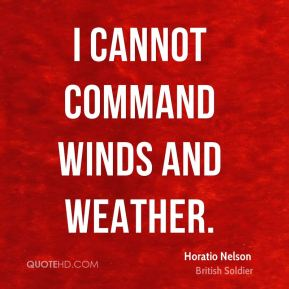 I cannot command winds and weather. Horatio Nelson