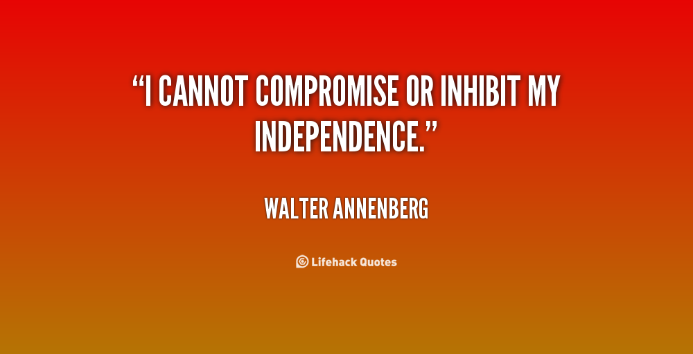 I cannot compromise or inhibit my independence. Walter Annenberg