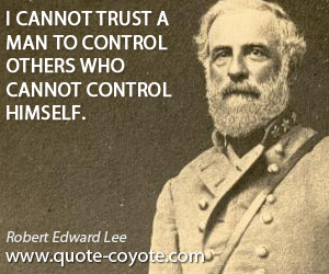 I cannot trust a man to control others who cannot control himself. Robert Edward Lee