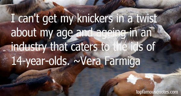 I can't get my knickers in a twist about my age and ageing in an industry that caters to the ids of 14-year-olds. Vera Farmiga