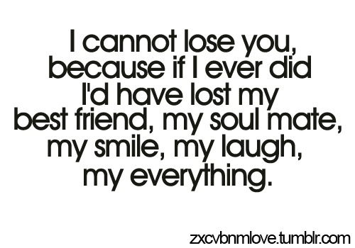 I can't lose you. Because if I ever did, I'd have lost my best friend, my soul mate, my smile, my laugh, my everything