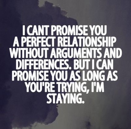 I can't promise you a perfect relationship without arguments over our differences and trust issues. However, I can promise you that as long as you're trying, I'm staying