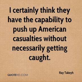 I certainly think they have the capability to push up American casualties without necessarily getting caught.  Ray Takeyh