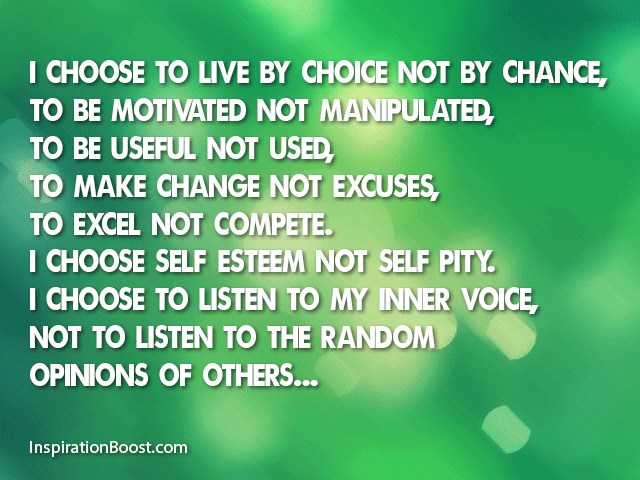 I choose…to live by choice, not by chance. To make changes, not excuses. To be motivated, not manipulated. To be useful, not used. To excel, not compete. I choose self-esteem, not self pity...
