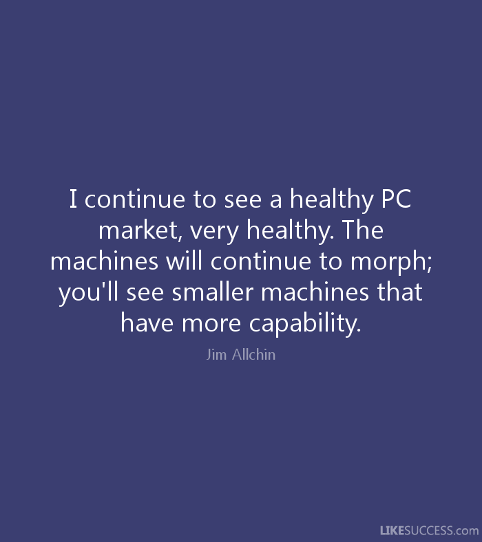 I continue to see a healthy PC market, very healthy. The machines will continue to morph; you'll see smaller machines that have more capability. Jim Allchin