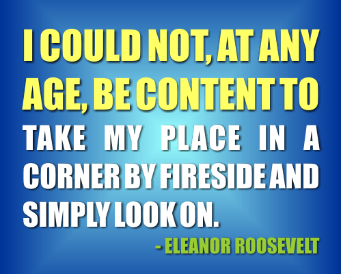 I could not at any age be content to take my place in a corner by the fireside and simply look on. Eleanor Roosevelt