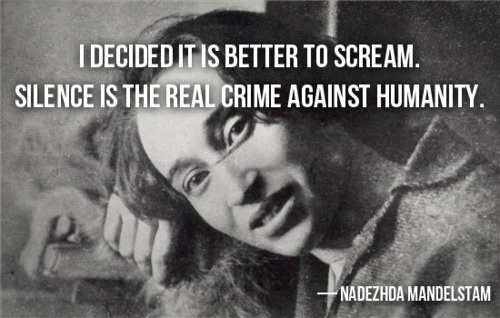 I decided it is better to scream. Silence is the real crime against humanity. Nadezhda Mandelstam