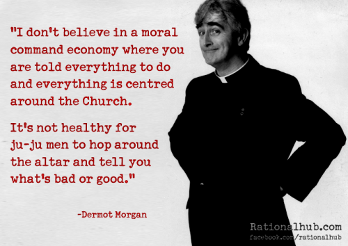 I don't believe in a moral command economy where you are told everything to do & everything is centered around the church. It's not... Dermot Morgan