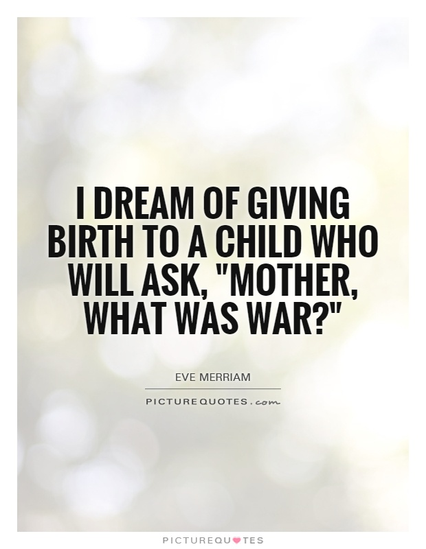 I dream of giving birth to a child who will ask, Mother what was war1Eve Merriam