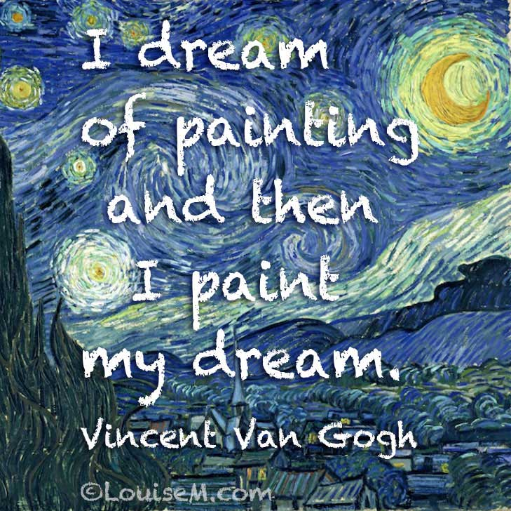 I dream of painting and then I paint my dream. Vincent Van Gogh