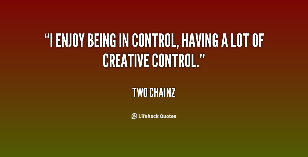 I enjoy being in control, having a lot of creative control. Two Chainz