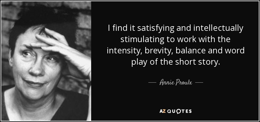 I find it satisfying and intellectually stimulating to work with the intensity, brevity, balance and word play of the short story. Annie Proulx