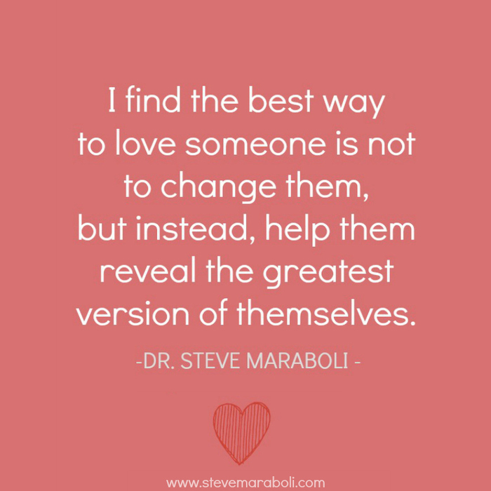 I find the best way to love someone is not to change them, but instead, help them reveal the greatest version of themselves. Steve Maraboli