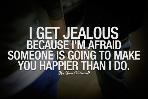 I get jealous because I'm afraid someone is going to make you happier than I do