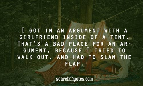 I got into an argument with a girlfriend inside of a tent. That's a bad place for an argument, because then I tried to walk out and slammed the flap